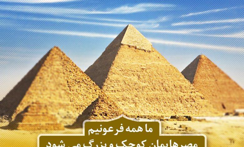 ما همه فرعونیم مصرهایمان کوچک و بزرگ می شود